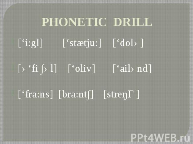PHONETIC DRILL ['i:gl] ['stætju:] ['dolə] [ə'fi ∫əl] ['oliv] ['ailənd] ['fra:ns] [bra:nt∫] [streŋƟ]