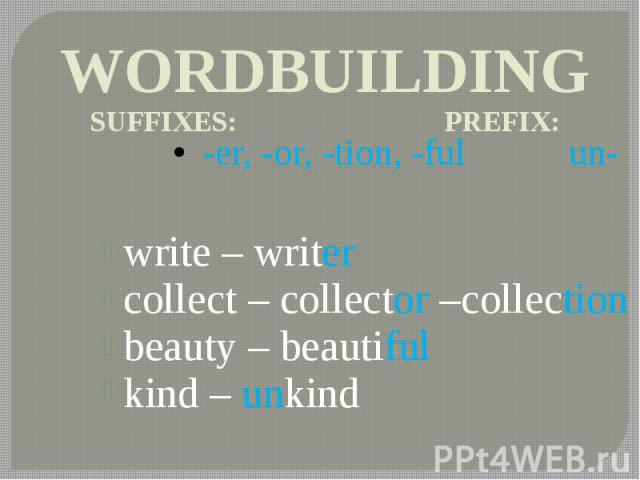 WORDBUILDING SUFFIXES: PREFIX: -er, -or, -tion, -ful un- write – writer collect – collector –collection beauty – beautiful kind – unkind