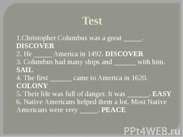 Test 1.Christopher Columbus was a great _____. DISCOVER 2. He _____ America in 1492. DISCOVER 3. Columbus had many ships and ______ with him. SAIL 4. The first ______ came to America in 1620. COLONY 5. Their life was full of danger. It was ______. E…
