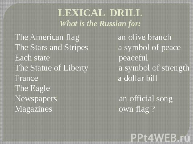 LEXICAL DRILL What is the Russian for: The American flag an olive branch The Stars and Stripes a symbol of peace Each state peaceful The Statue of Liberty a symbol of strength France a dollar bill The Eagle Newspapers an official song Magazines own flag ?