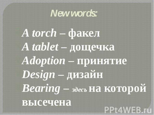 New words: A torch – факел A tablet – дощечка Adoption – принятие Design – дизайн Bearing – здесь на которой высечена