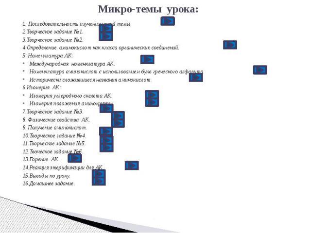 Микро-темы урока: 1. Последовательность изучения новой темы 2.Творческое задание №1. 3.Творческое задание №2. 4.Определение аминокислот как класса органических соединений. 5. Номенклатура АК: Международная номенклатура АК. Номенклатура аминокислот с…