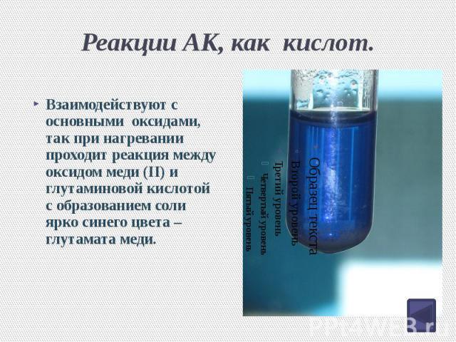 Реакции АК, как кислот. Взаимодействуют с основными оксидами, так при нагревании проходит реакция между оксидом меди (II) и глутаминовой кислотой с образованием соли ярко синего цвета – глутамата меди.