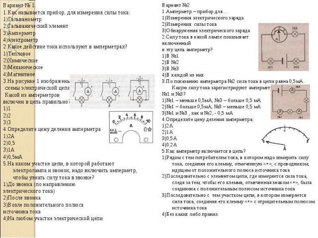 Вариант № 1. Вариант № 1. 1.Как называется прибор, для измерения силы тока: 1)Гальванометр 2)Гальванический элемент 3)Амперметр 4)электрометр 2.Какое действие тока используют в амперметрах? 1)Тепловое 2)Химическое 3)Механическое 4)Магнитное 3.На рис…