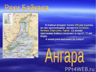 В Байкал впадает более 300 рек и речек, из них крупнейшими являются Селенга, Кич
