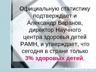 Официальную статистику подтверждает и Александр Баранов, директор Научного центр