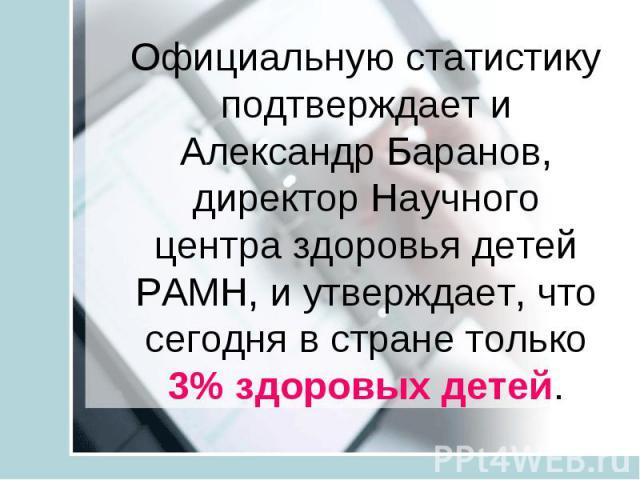 Официальную статистику подтверждает и Александр Баранов, директор Научного центра здоровья детей РАМН, и утверждает, что сегодня в стране только 3% здоровых детей. Официальную статистику подтверждает и Александр Баранов, директор Научного центра здо…