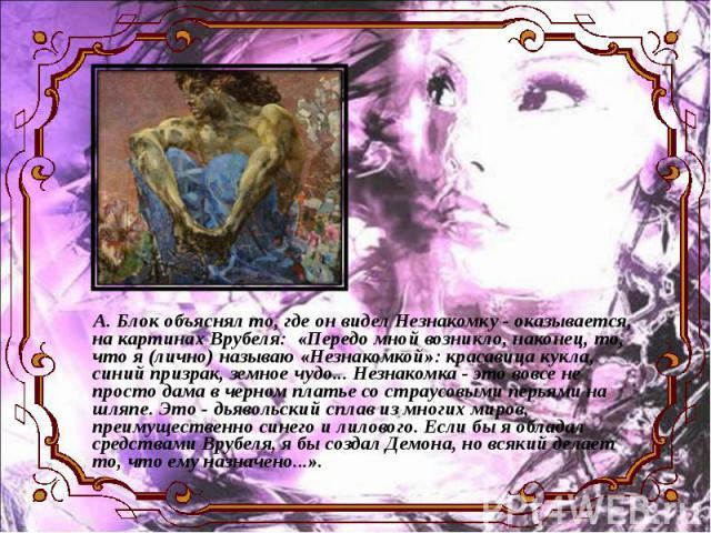 А. Блок объяснял то, где он видел Незнакомку - оказывается, на картинах Врубеля: «Передо мной возникло, наконец, то, что я (лично) называю «Незнакомкой»: красавица кукла, синий призрак, земное чудо... Незнакомка - это вовсе не просто дама в черном п…