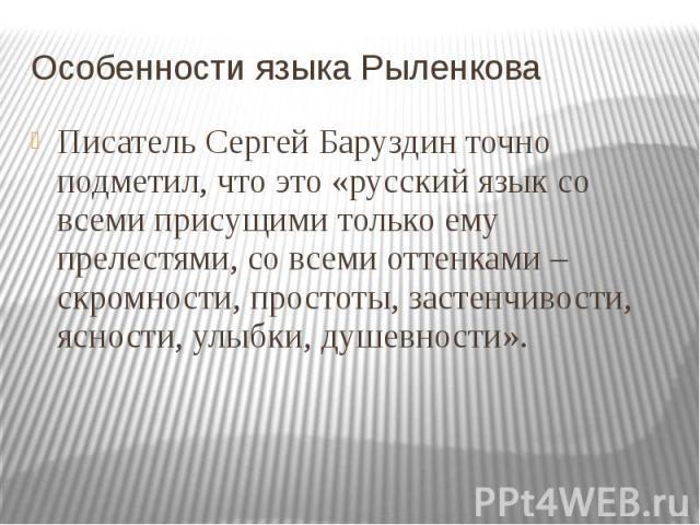 Особенности языка Рыленкова Писатель Сергей Баруздин точно подметил, что это «русский язык со всеми присущими только ему прелестями, со всеми оттенками – скромности, простоты, застенчивости, ясности, улыбки, душевности».