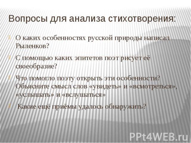 Вопросы для анализа стихотворения: О каких особенностях русской природы написал Рыленков? С помощью каких эпитетов поэт рисует её своеобразие? Что помогло поэту открыть эти особенности? Объясните смысл слов «увидеть» и «всмотреться», «услышать» и «в…