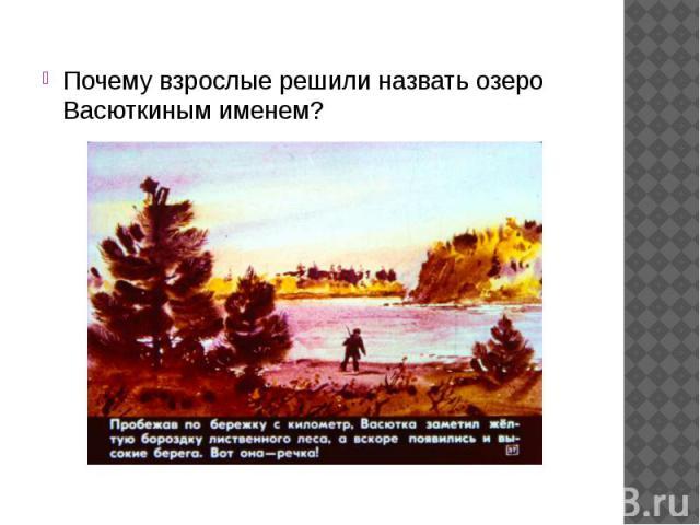 Почему взрослые решили назвать озеро Васюткиным именем? Почему взрослые решили назвать озеро Васюткиным именем?