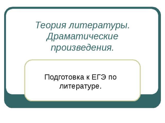 Теория литературы. Драматические произведения. Подготовка к ЕГЭ по литературе.