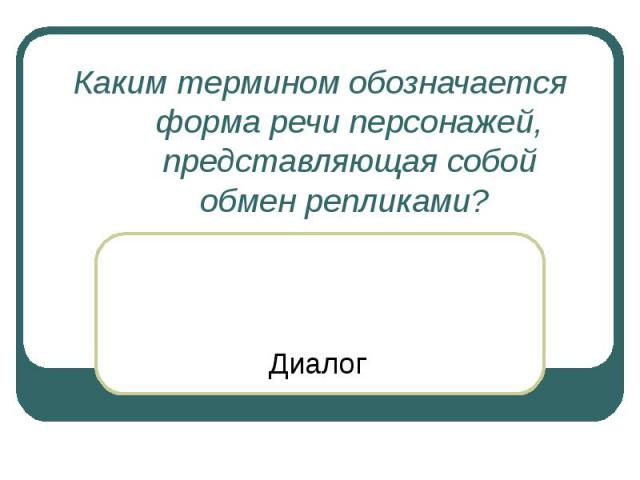 Каким термином обозначается форма речи персонажей, представляющая собой обмен репликами? Диалог