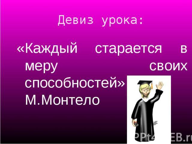 «Каждый старается в меру своих способностей» М.Монтело «Каждый старается в меру своих способностей» М.Монтело