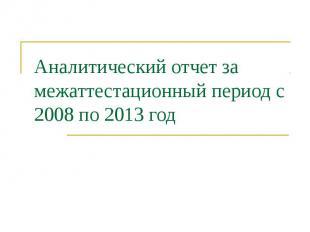 Аналитический отчет за межаттестационный период с 2008 по 2013 год