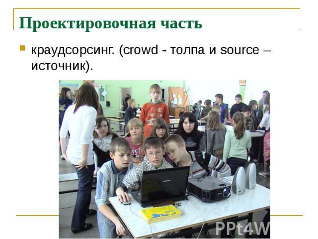 Проектировочная часть краудсорсинг. (crowd - толпа и source –источник).