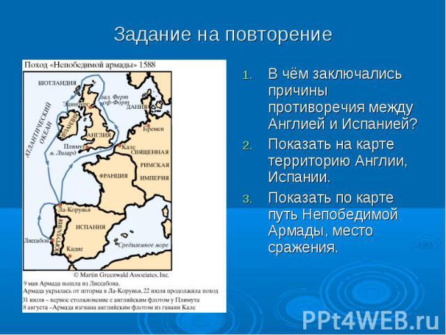 В чём заключались причины противоречия между Англией и Испанией? В чём заключались причины противоречия между Англией и Испанией? Показать на карте территорию Англии, Испании. Показать по карте путь Непобедимой Армады, место сражения.