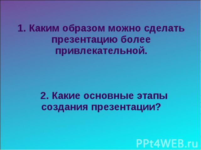 1. Каким образом можно сделать презентацию более привлекательной. 2. Какие основные этапы создания презентации?