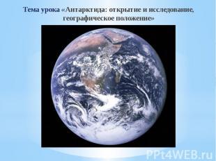 Тема урока «Антарктида: открытие и исследование, географическое положение» Тема