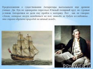 Предположения о существовании Антарктиды высказывали еще древние ученые. Дж. Кук