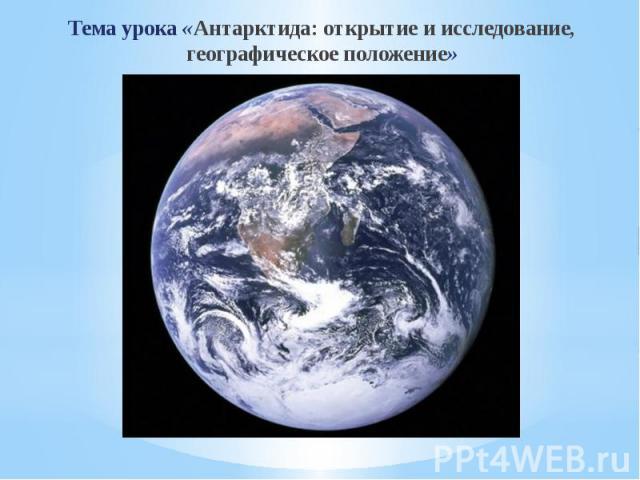 Тема урока «Антарктида: открытие и исследование, географическое положение» Тема урока «Антарктида: открытие и исследование, географическое положение»