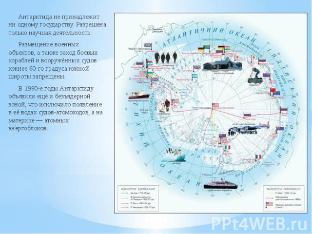 Антарктида не принадлежит ни одному государству. Разрешена только научная деятельность. Антарктида не принадлежит ни одному государству. Разрешена только научная деятельность. Размещение военных объектов, а также заход боевых кораблей и вооружённых …