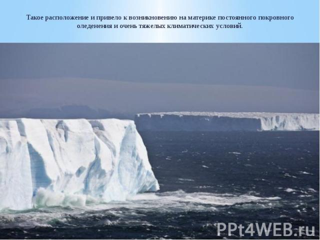 Такое расположение и привело к возникновению на материке постоянного покровного оледенения и очень тяжелых климатических условий.