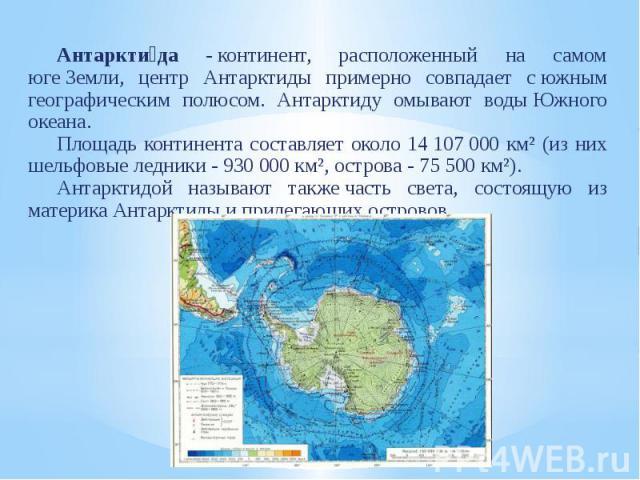 Антаркти да -континент, расположенный на самом югеЗемли, центр Антарктиды примерно совпадает сюжным географическим полюсом. Антарктиду омывают водыЮжного океана. Площадь континента составляет около 14107000 км² (и…