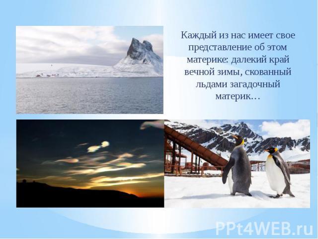 Каждый из нас имеет свое представление об этом материке: далекий край вечной зимы, скованный льдами загадочный материк… Каждый из нас имеет свое представление об этом материке: далекий край вечной зимы, скованный льдами загадочный материк…