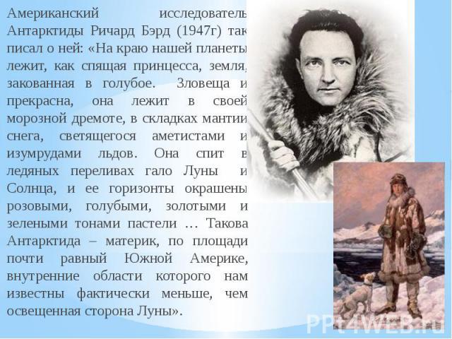 Американский исследователь Антарктиды Ричард Бэрд (1947г) так писал о ней: «На краю нашей планеты лежит, как спящая принцесса, земля, закованная в голубое. Зловеща и прекрасна, она лежит в своей морозной дремоте, в складках мантии снега, светящегося…