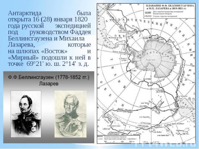 Антарктида была открыта16(28)января1820 годарусской экспедицией под руководствомФаддея БеллинсгаузенаиМихаила Лазарева, которые нашлюпах«Восток» и «Мирный» подошли к ней в точке 69°21…