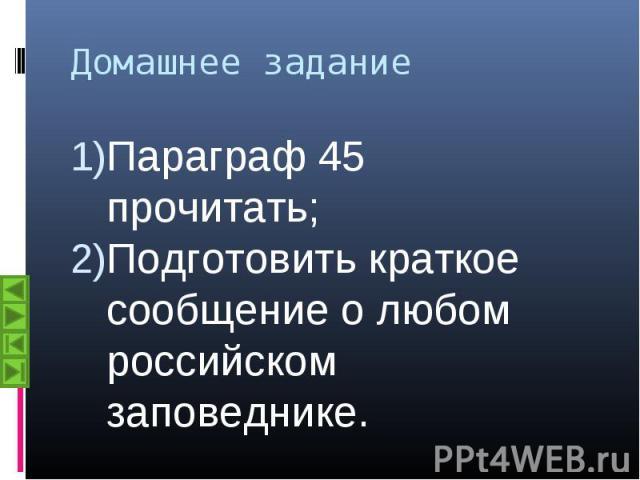 Параграф 45 прочитать; Параграф 45 прочитать; Подготовить краткое сообщение о любом российском заповеднике.