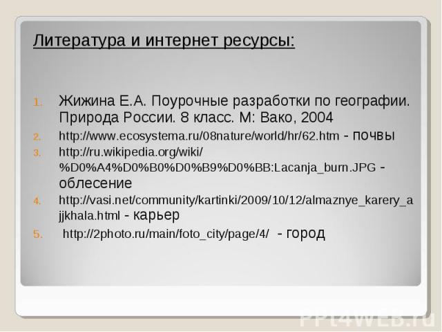 Литература и интернет ресурсы: Литература и интернет ресурсы: Жижина Е.А. Поурочные разработки по географии. Природа России. 8 класс. М: Вако, 2004 http://www.ecosystema.ru/08nature/world/hr/62.htm - почвы http://ru.wikipedia.org/wiki/%D0%A4%D0%B0%D…