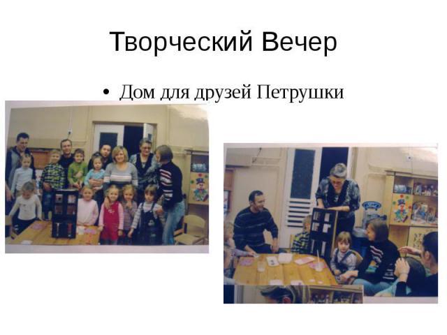 Творческий Вечер Дом для друзей Петрушки