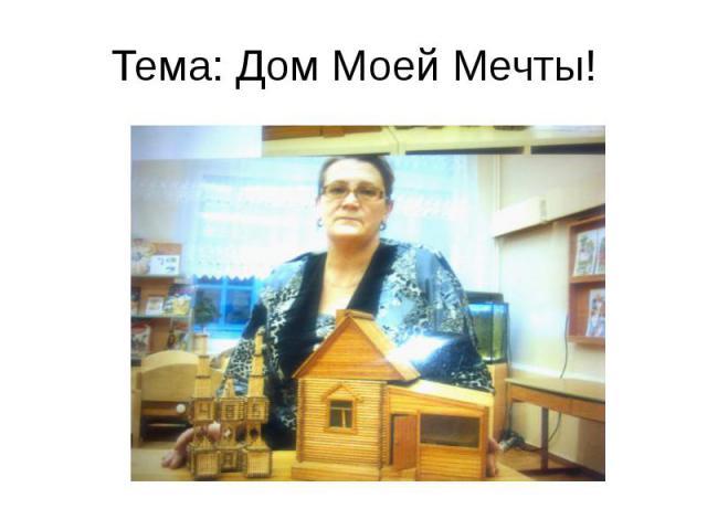 Тема: Дом Моей Мечты!