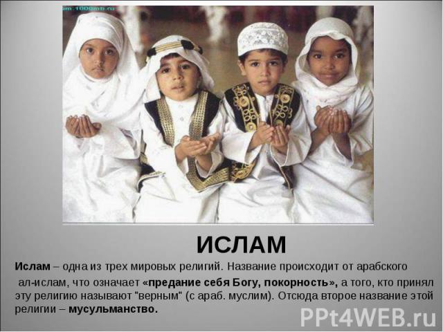 """Ислам – одна из трех мировых религий. Название происходит от арабского Ислам – одна из трех мировых религий. Название происходит от арабского ал-ислам, что означает «предание себя Богу, покорность», а того, кто принял эту религию называют """"верн…"""