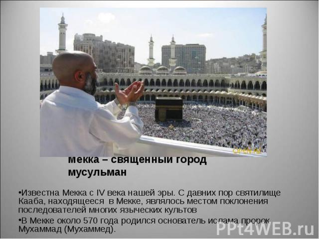 Известна Мекка с IV века нашей эры. С давних пор святилище Кааба, находящееся в Мекке, являлось местом поклонения последователей многих языческих культов В Мекке около 570 года родился основатель ислама пророк Мухаммад (Мухаммед).