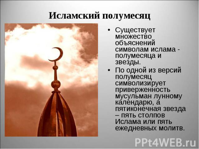 Существует множество объяснений символам ислама - полумесяца и звезды. Существует множество объяснений символам ислама - полумесяца и звезды. По одной из версий полумесяц символизирует приверженность мусульман лунному календарю, а пятиконечная звезд…