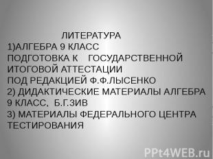 ЛИТЕРАТУРА 1)АЛГЕБРА 9 КЛАСС ПОДГОТОВКА К ГОСУДАРСТВЕННОЙ ИТОГОВОЙ АТТЕСТАЦИИ ПО
