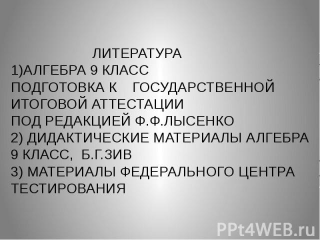 ЛИТЕРАТУРА 1)АЛГЕБРА 9 КЛАСС ПОДГОТОВКА К ГОСУДАРСТВЕННОЙ ИТОГОВОЙ АТТЕСТАЦИИ ПОД РЕДАКЦИЕЙ Ф.Ф.ЛЫСЕНКО 2) ДИДАКТИЧЕСКИЕ МАТЕРИАЛЫ АЛГЕБРА 9 КЛАСС, Б.Г.ЗИВ 3) МАТЕРИАЛЫ ФЕДЕРАЛЬНОГО ЦЕНТРА ТЕСТИРОВАНИЯ