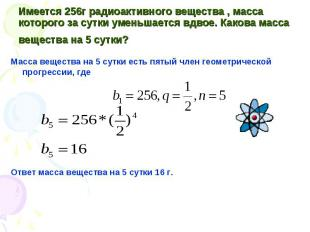 Масса вещества на 5 сутки есть пятый член геометрической прогрессии, где Масса в