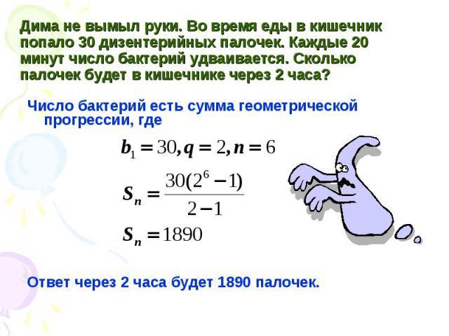 Число бактерий есть сумма геометрической прогрессии, где Число бактерий есть сумма геометрической прогрессии, где Ответ через 2 часа будет 1890 палочек.