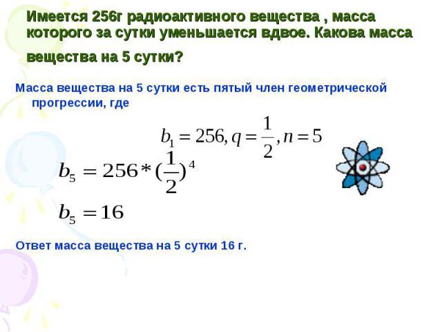Масса вещества на 5 сутки есть пятый член геометрической прогрессии, где Масса вещества на 5 сутки есть пятый член геометрической прогрессии, где Ответ масса вещества на 5 сутки 16 г.