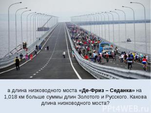 а длина низководного моста «Де-Фриз – Седанка» на 1,018 км больше суммы длин Зол