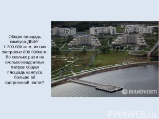Общая площадь кампуса ДВФУ 1200000 кв.м, из них застроено 8000
