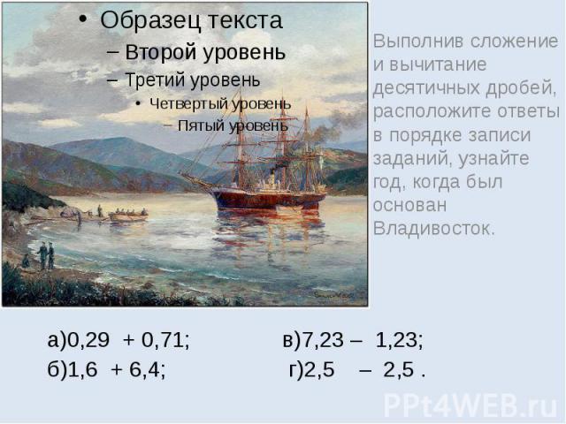 г)2,5 – 2,5 . Выполнив сложение и вычитание десятичных дробей, расположите ответы в порядке записи заданий, узнайте год, когда был основан Владивосток.