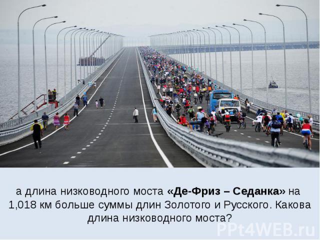 а длина низководного моста «Де-Фриз – Седанка» на 1,018 км больше суммы длин Золотого и Русского. Какова длина низководного моста?