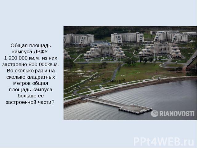 Общая площадь кампуса ДВФУ 1200000 кв.м, из них застроено 800000кв.м. Во сколько раз и на сколько квадратных метров общая площадь кампуса больше её застроенной части?