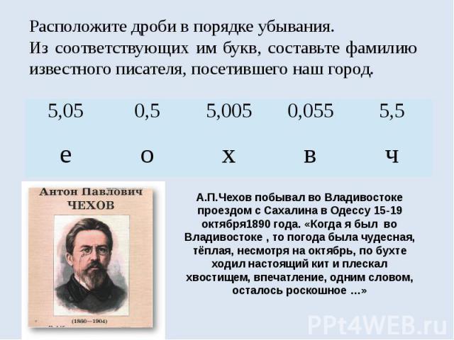 А.П.Чехов побывал во Владивостоке проездом с Сахалина в Одессу 15-19 октября1890 года. «Когда я был во Владивостоке , то погода была чудесная, тёплая, несмотря на октябрь, по бухте ходил настоящий кит и плескал хвостищем, впечатление, одним словом, …