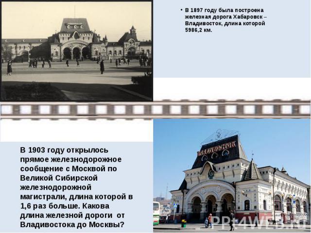 В 1897 году была построена железная дорога Хабаровск – Владивосток, длина которой 5986,2 км. В 1897 году была построена железная дорога Хабаровск – Владивосток, длина которой 5986,2 км.